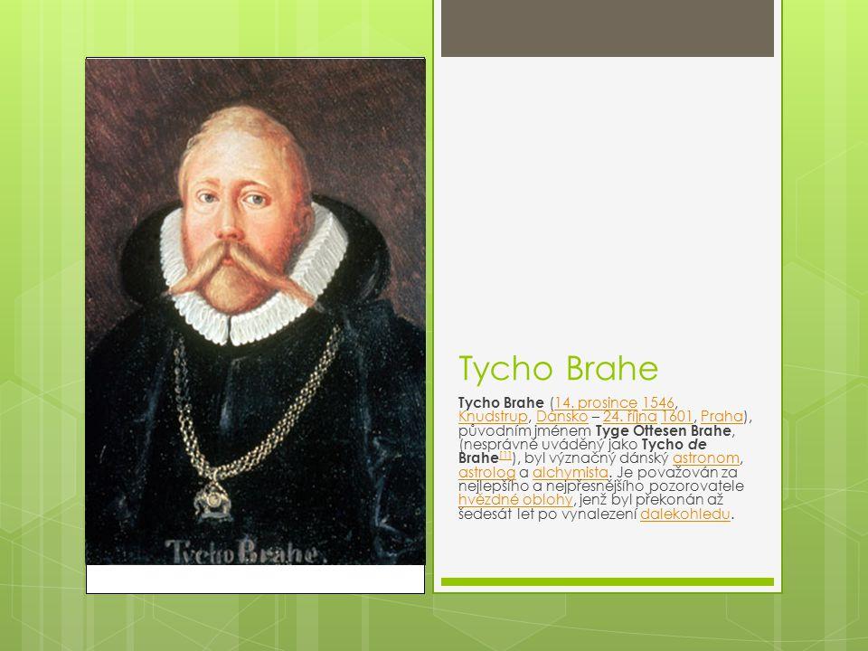 Tycho Brahe Tycho Brahe (14. prosince 1546, Knudstrup, Dánsko – 24. října 1601, Praha), původním jménem Tyge Ottesen Brahe, (nesprávně uváděný jako Ty