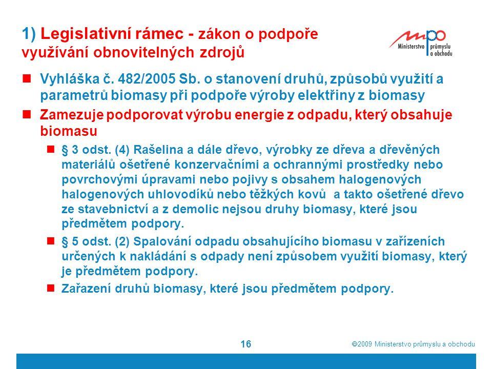  2009  Ministerstvo průmyslu a obchodu 16 1) Legislativní rámec - zákon o podpoře využívání obnovitelných zdrojů Vyhláška č. 482/2005 Sb. o stanove