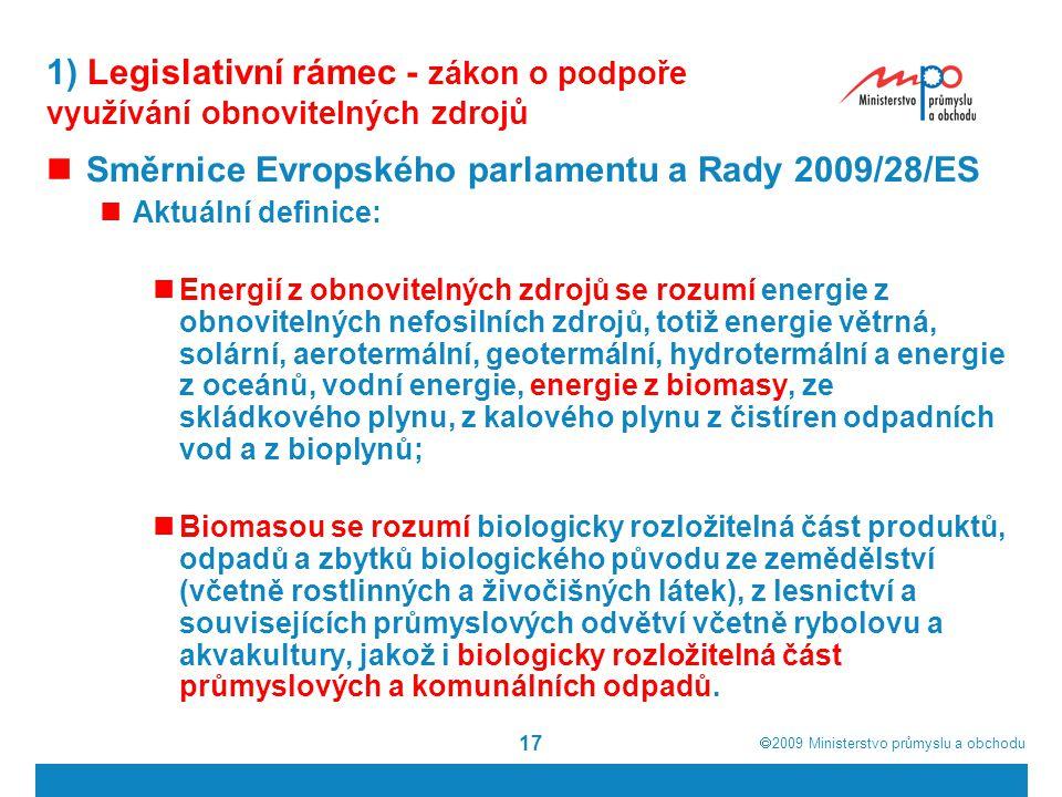  2009  Ministerstvo průmyslu a obchodu 17 1) Legislativní rámec - zákon o podpoře využívání obnovitelných zdrojů Směrnice Evropského parlamentu a R
