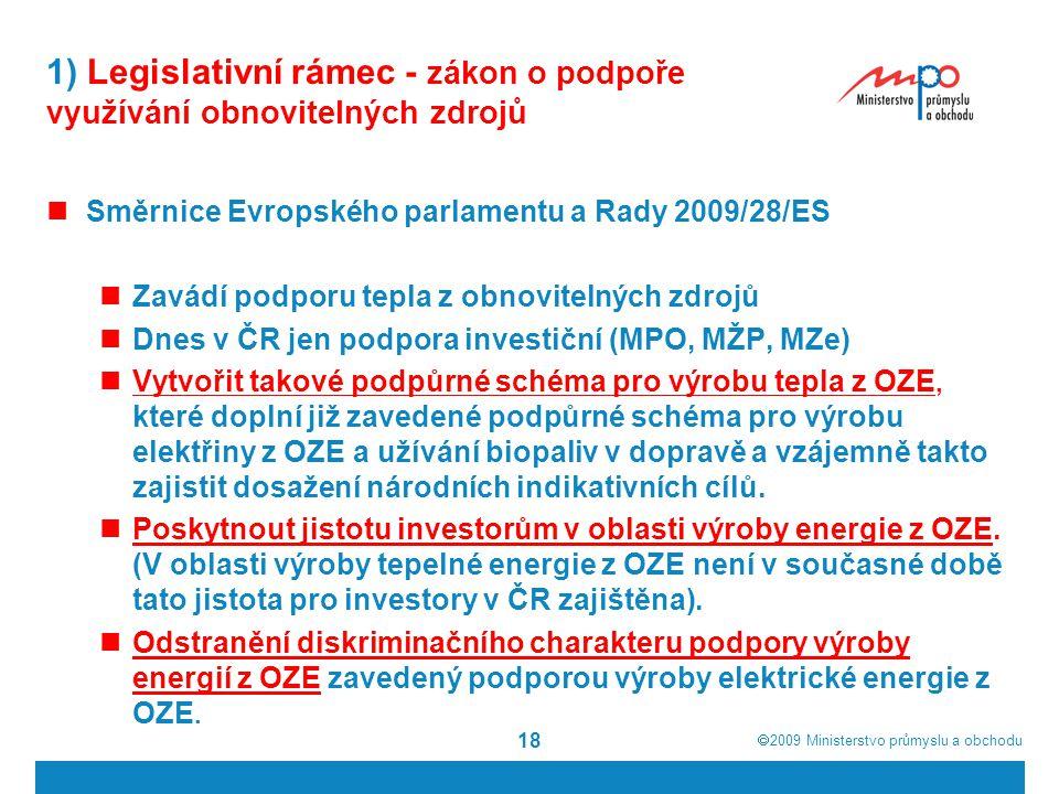  2009  Ministerstvo průmyslu a obchodu 18 1) Legislativní rámec - zákon o podpoře využívání obnovitelných zdrojů Směrnice Evropského parlamentu a R
