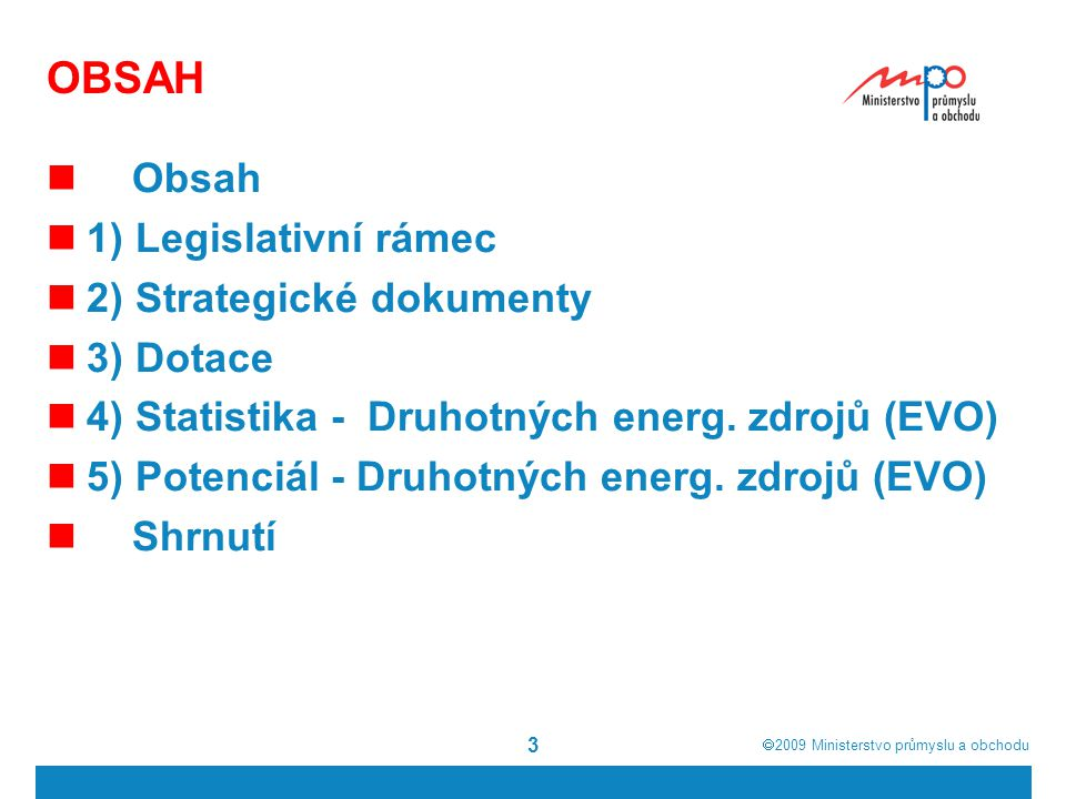  2009  Ministerstvo průmyslu a obchodu 14 1) Legislativní rámec - zákon o podpoře využívání obnovitelných zdrojů Vytvořit podmínky pro naplnění indikativního cíle podílu elektřiny z obnovitelných zdrojů na hrubé spotřebě elektřiny ČR ve výši 8% k roku 2010 a vytvořit podmínky pro další zvyšování tohoto podílu po roce 2010 Obnovitelnými zdroji se rozumí obnovitelné nefosilní přírodní zdroje energie, jimiž jsou …energie biomasy Biomasou se rozumí biologicky rozložitelná část výrobků, odpadů a zbytků z provozování zemědělství a hospodaření v lesích a souvisejících průmyslových odvětví, zemědělské produkty pěstované pro energetické účely a rovněž biologicky rozložitelná část vytříděného průmyslového a komunálního odpadu