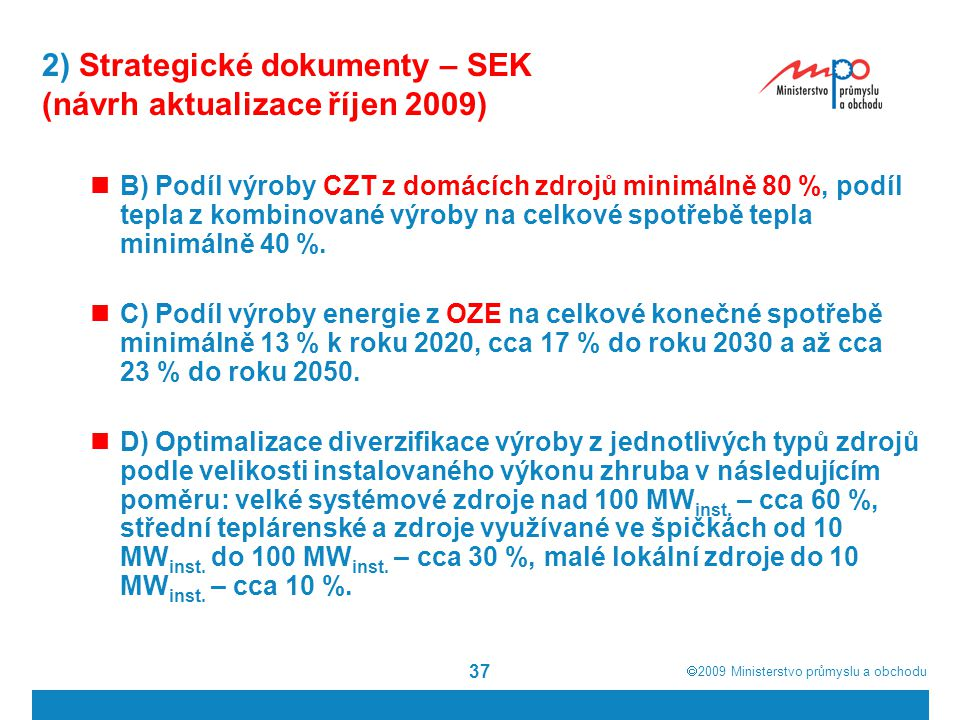  2009  Ministerstvo průmyslu a obchodu 37 2) Strategické dokumenty – SEK (návrh aktualizace říjen 2009) B) Podíl výroby CZT z domácích zdrojů minim