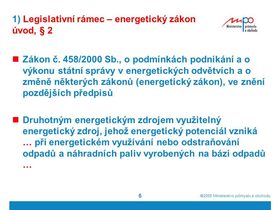  2009  Ministerstvo průmyslu a obchodu 17 1) Legislativní rámec - zákon o podpoře využívání obnovitelných zdrojů Směrnice Evropského parlamentu a Rady 2009/28/ES Aktuální definice: Energií z obnovitelných zdrojů se rozumí energie z obnovitelných nefosilních zdrojů, totiž energie větrná, solární, aerotermální, geotermální, hydrotermální a energie z oceánů, vodní energie, energie z biomasy, ze skládkového plynu, z kalového plynu z čistíren odpadních vod a z bioplynů; Biomasou se rozumí biologicky rozložitelná část produktů, odpadů a zbytků biologického původu ze zemědělství (včetně rostlinných a živočišných látek), z lesnictví a souvisejících průmyslových odvětví včetně rybolovu a akvakultury, jakož i biologicky rozložitelná část průmyslových a komunálních odpadů.