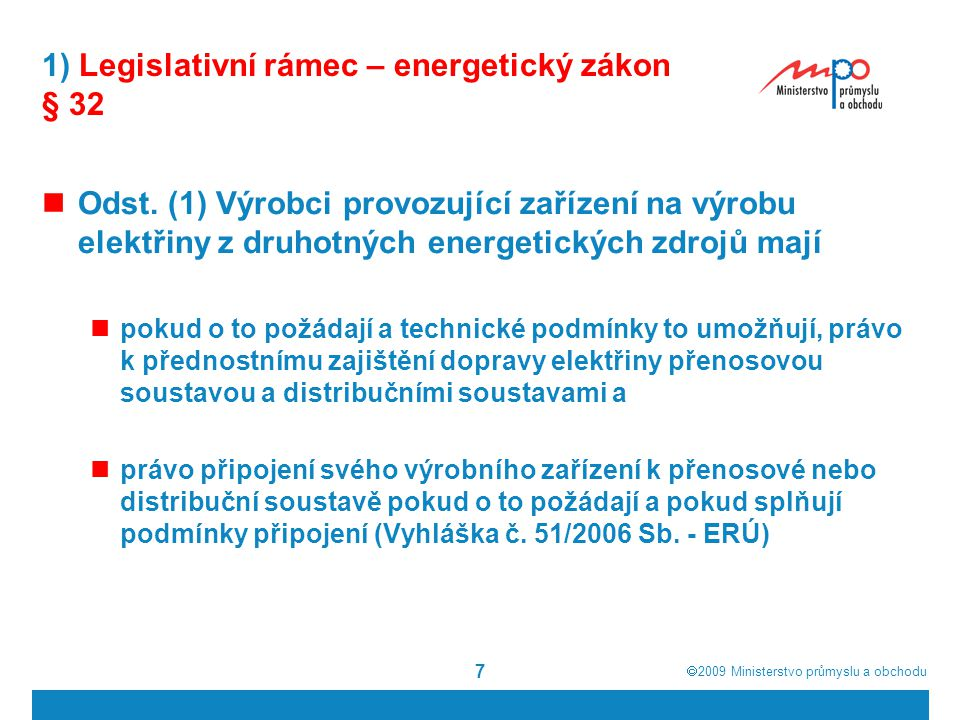  2009  Ministerstvo průmyslu a obchodu 7 1) Legislativní rámec – energetický zákon § 32 Odst. (1) Výrobci provozující zařízení na výrobu elektřiny