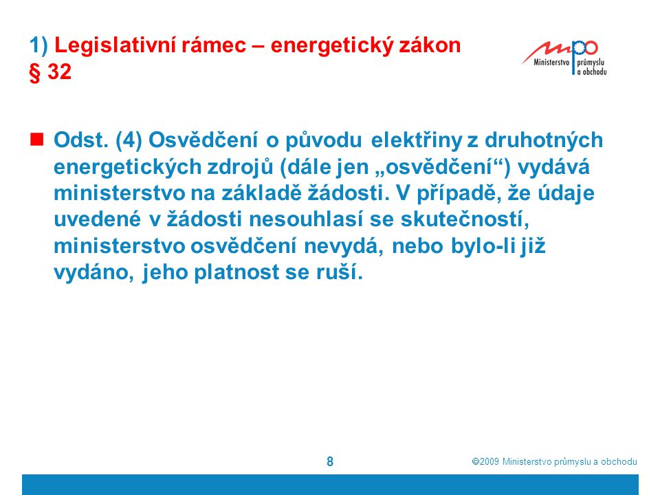  2009  Ministerstvo průmyslu a obchodu 19 1) Legislativní rámec - zákon o podpoře využívání obnovitelných zdrojů Zvažované varianty podpory výroby tepla z OZE: a) Zvýšení dotace na investiční výstavbu zařízení vyrábějící teplo z OZE v rámci současných dotačních programů b) Zavedení systému povinných poplatků od výrobců tepla z NEOZE a tyto vybrané prostředky rozdělit na: b.1) Investiční podporu (dotaci) na výstavbu zařízení vyrábějící teplo z OZE (varianta: poplatky, fond a komise) b.2) Provozní podporu formou platby prémií (bonusů) za dodané teplo z OZE (varianta: poplatky, fond a bonusy)