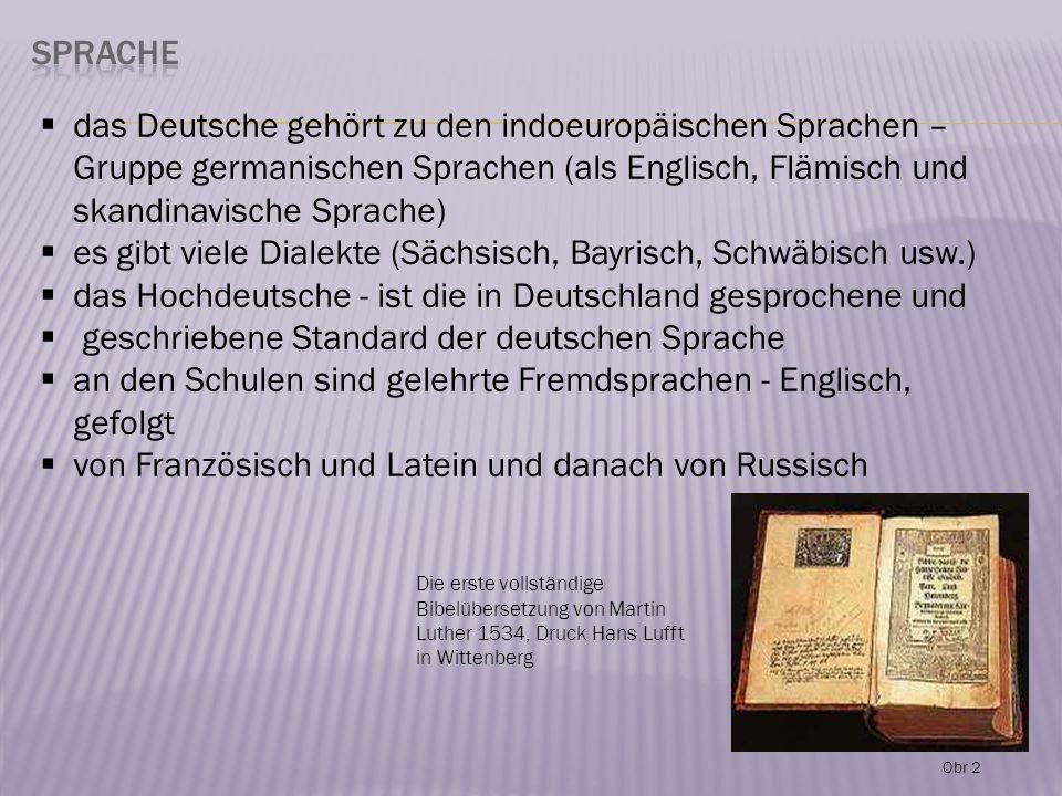  das Deutsche gehört zu den indoeuropäischen Sprachen – Gruppe germanischen Sprachen (als Englisch, Flämisch und skandinavische Sprache)  es gibt viele Dialekte (Sächsisch, Bayrisch, Schwäbisch usw.)  das Hochdeutsche - ist die in Deutschland gesprochene und  geschriebene Standard der deutschen Sprache  an den Schulen sind gelehrte Fremdsprachen - Englisch, gefolgt  von Französisch und Latein und danach von Russisch Die erste vollständige Bibelübersetzung von Martin Luther 1534, Druck Hans Lufft in Wittenberg Obr 2