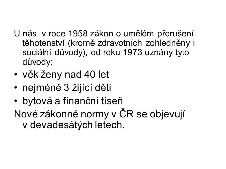 U nás v roce 1958 zákon o umělém přerušení těhotenství (kromě zdravotních zohledněny i sociální důvody), od roku 1973 uznány tyto důvody: věk ženy nad 40 let nejméně 3 žijící děti bytová a finanční tíseň Nové zákonné normy v ČR se objevují v devadesátých letech.