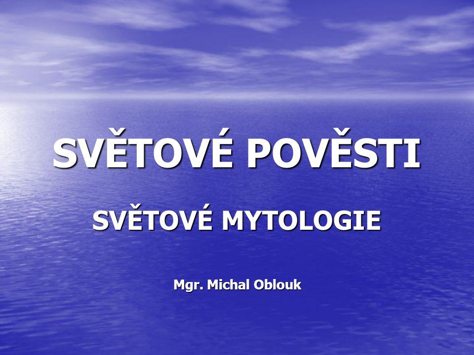 SVĚTOVÉ POVĚSTI SVĚTOVÉ MYTOLOGIE Mgr. Michal Oblouk