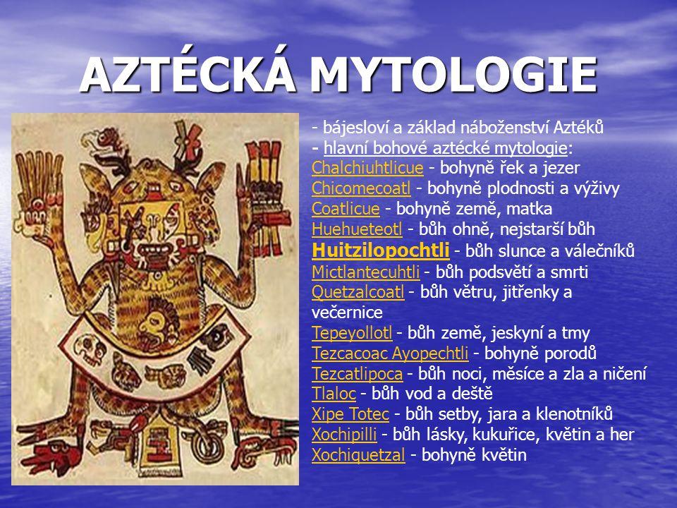 AZTÉCKÁ MYTOLOGIE - bájesloví a základ náboženství Aztéků - hlavní bohové aztécké mytologie: Chalchiuhtlicue - bohyně řek a jezer Chicomecoatl - bohyně plodnosti a výživy Coatlicue - bohyně země, matka Huehueteotl - bůh ohně, nejstarší bůh Huitzilopochtli - bůh slunce a válečníků Mictlantecuhtli - bůh podsvětí a smrti Quetzalcoatl - bůh větru, jitřenky a večernice Tepeyollotl - bůh země, jeskyní a tmy Tezcacoac Ayopechtli - bohyně porodů Tezcatlipoca - bůh noci, měsíce a zla a ničení Tlaloc - bůh vod a deště Xipe Totec - bůh setby, jara a klenotníků Xochipilli - bůh lásky, kukuřice, květin a her Xochiquetzal - bohyně květin