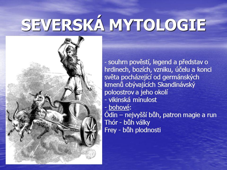 SEVERSKÁ MYTOLOGIE - s- souhrn pověstí, legend a představ o hrdinech, bozích, vzniku, účelu a konci světa pocházející od germánských kmenů obývajících Skandinávský poloostrov a jeho okolí - vikinská minulost - b- bohové: Ódin – nejvyšší bůh, patron magie a run Thór - bůh války Frey - bůh plodnosti