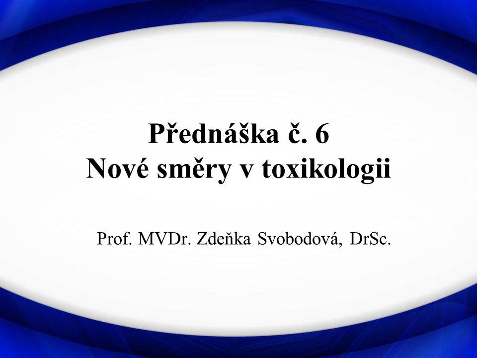Přednáška č. 6 Nové směry v toxikologii Prof. MVDr. Zdeňka Svobodová, DrSc.