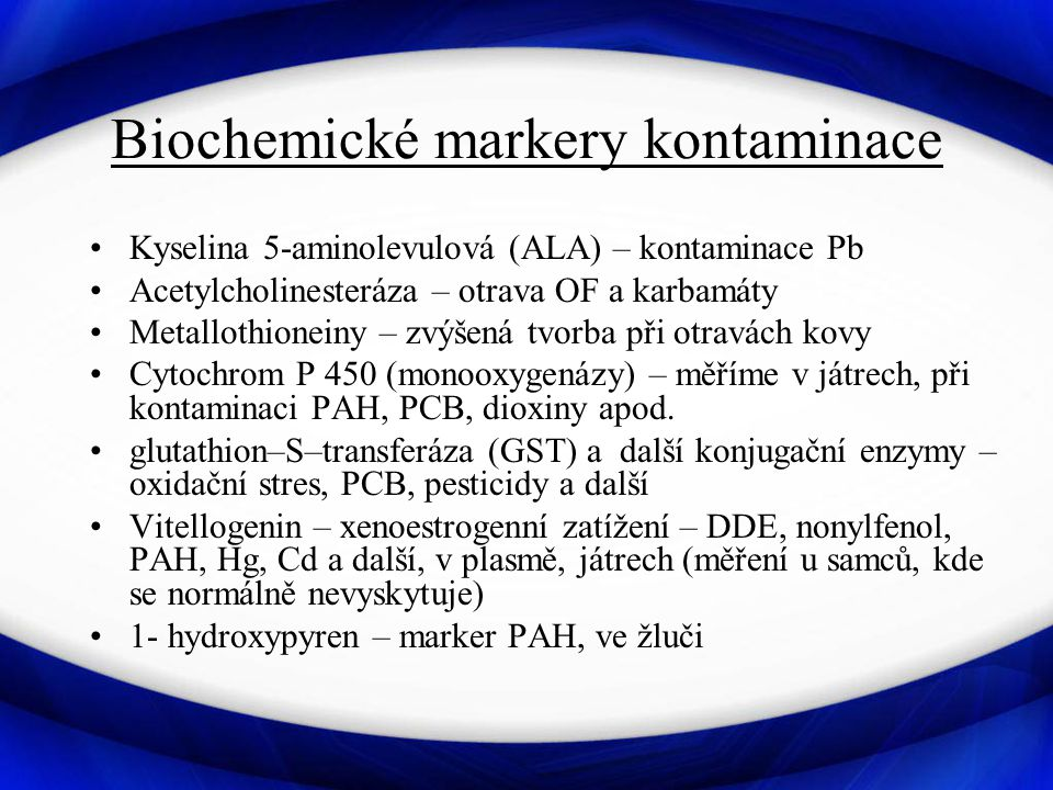 Biochemické markery kontaminace Kyselina 5-aminolevulová (ALA) – kontaminace Pb Acetylcholinesteráza – otrava OF a karbamáty Metallothioneiny – zvýšená tvorba při otravách kovy Cytochrom P 450 (monooxygenázy) – měříme v játrech, při kontaminaci PAH, PCB, dioxiny apod.