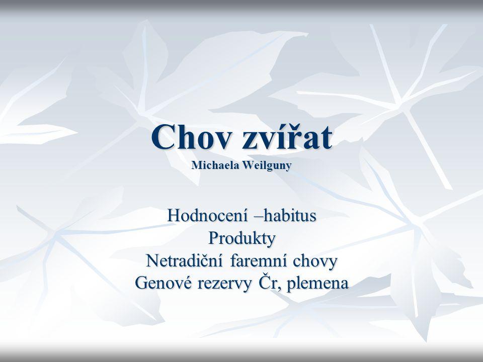 Chov zvířat Michaela Weilguny Hodnocení –habitus Produkty Netradiční faremní chovy Genové rezervy Čr, plemena