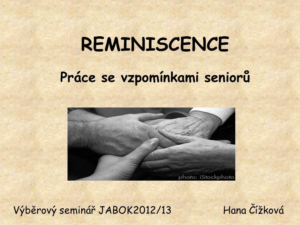 REMINISCENCE Práce se vzpomínkami seniorů Výběrový seminář JABOK2012/13Hana Čížková
