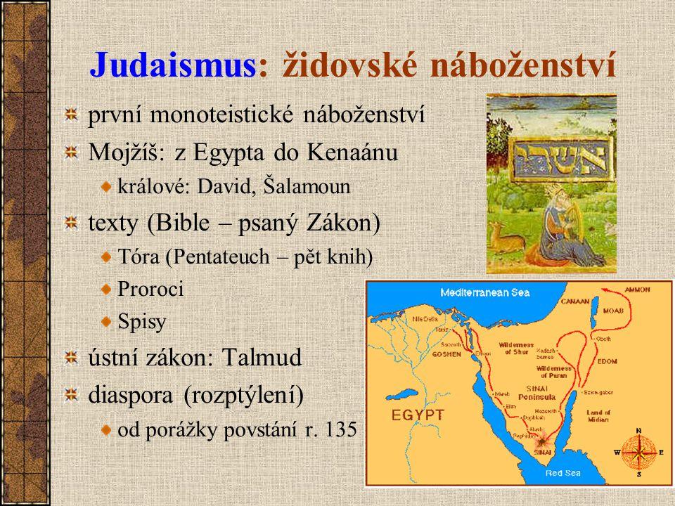 Judaismus: židovské náboženství první monoteistické náboženství Mojžíš: z Egypta do Kenaánu králové: David, Šalamoun texty (Bible – psaný Zákon) Tóra