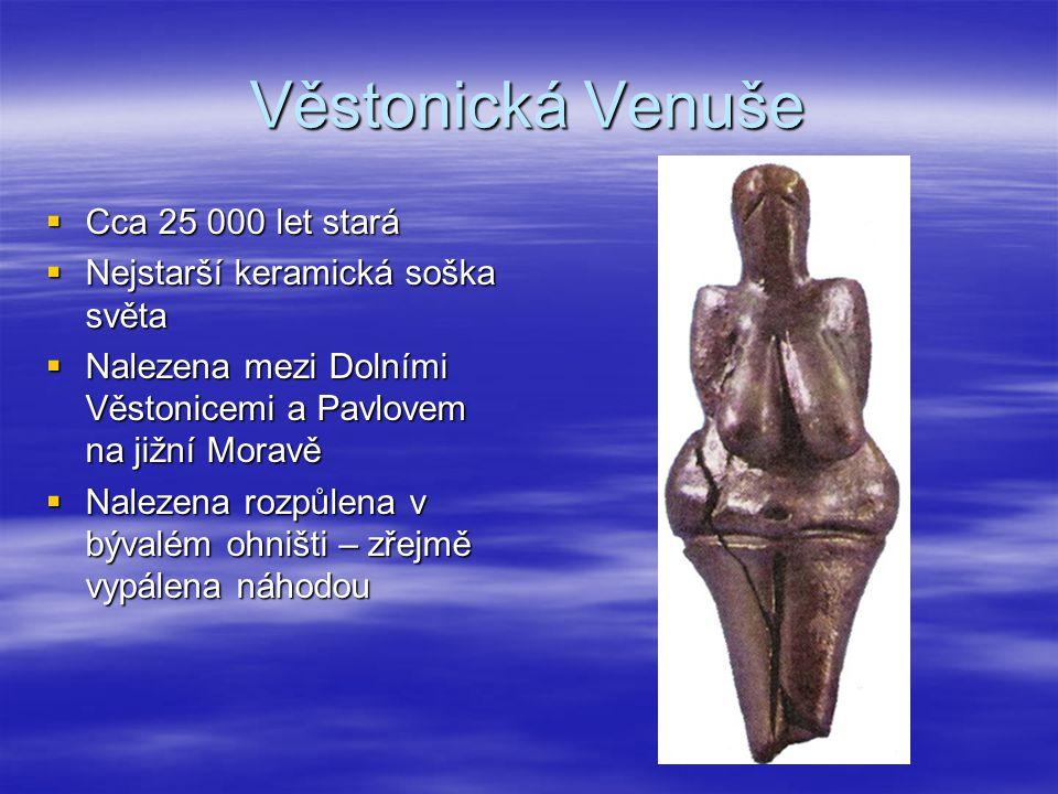 Věstonická Venuše  Cca 25 000 let stará  Nejstarší keramická soška světa  Nalezena mezi Dolními Věstonicemi a Pavlovem na jižní Moravě  Nalezena r