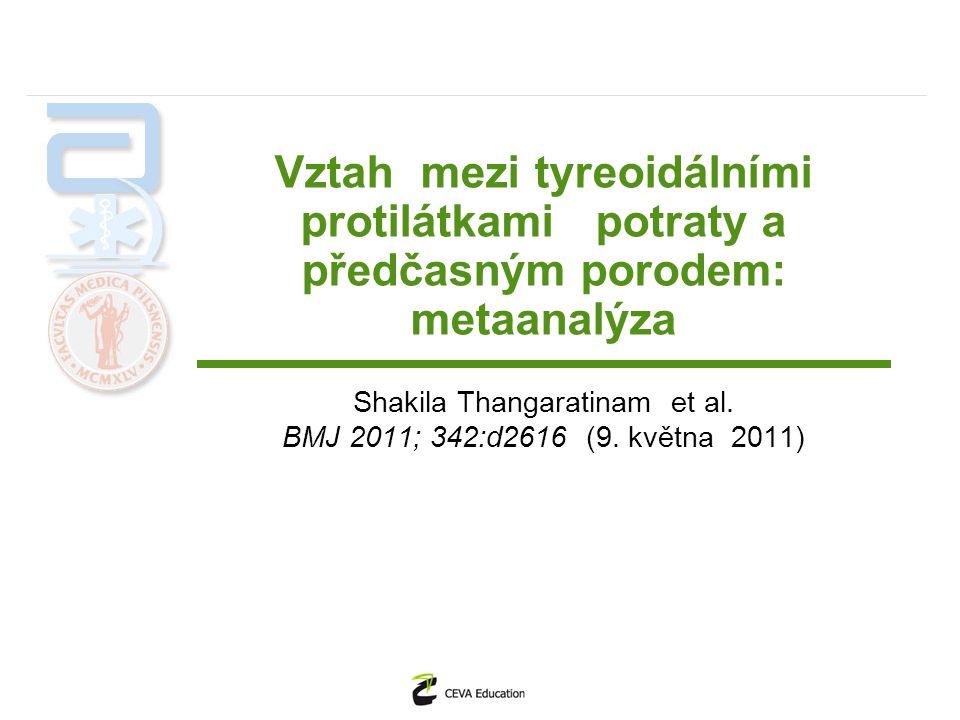 Data Do finálního zhodnocení pro metanalýzu vybráno : 30 článků s 31 studiemi (19 kohortních a 12 případových), u kterých byla hodnocena asociace mezi tyreoidálními autoprotilátkami a potraty 5 studií s 12 566 ženami, kde byla zhodnocena asociace s předčasným porodem 2 ramdomizované studie hodnotili vliv substituce levotyroxinem na četnost potratů (187 žen) Jednalo se vždy o eutyreoidní ženy s pozitivními protilátkami BMJ 2011; 342:d2616