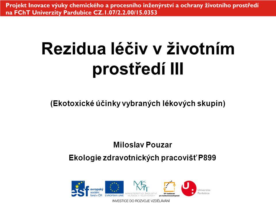 Rezidua léčiv v životním prostředí III (Ekotoxické účinky vybraných lékových skupin) Miloslav Pouzar Ekologie zdravotnických pracovišť P899