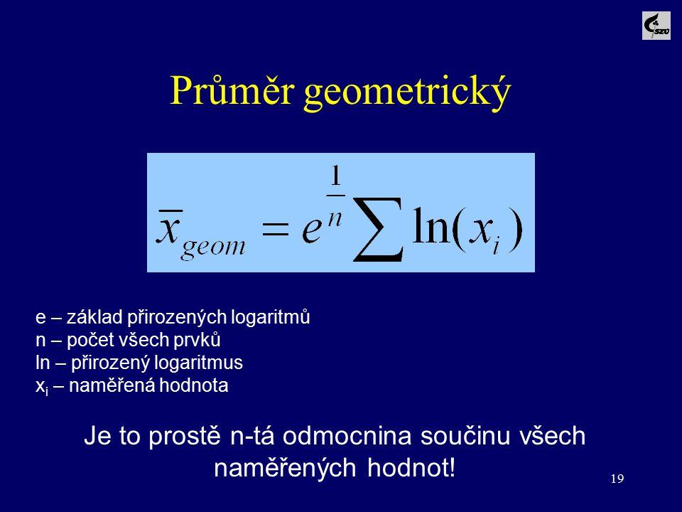 19 Průměr geometrický e – základ přirozených logaritmů n – počet všech prvků ln – přirozený logaritmus x i – naměřená hodnota Je to prostě n-tá odmocn