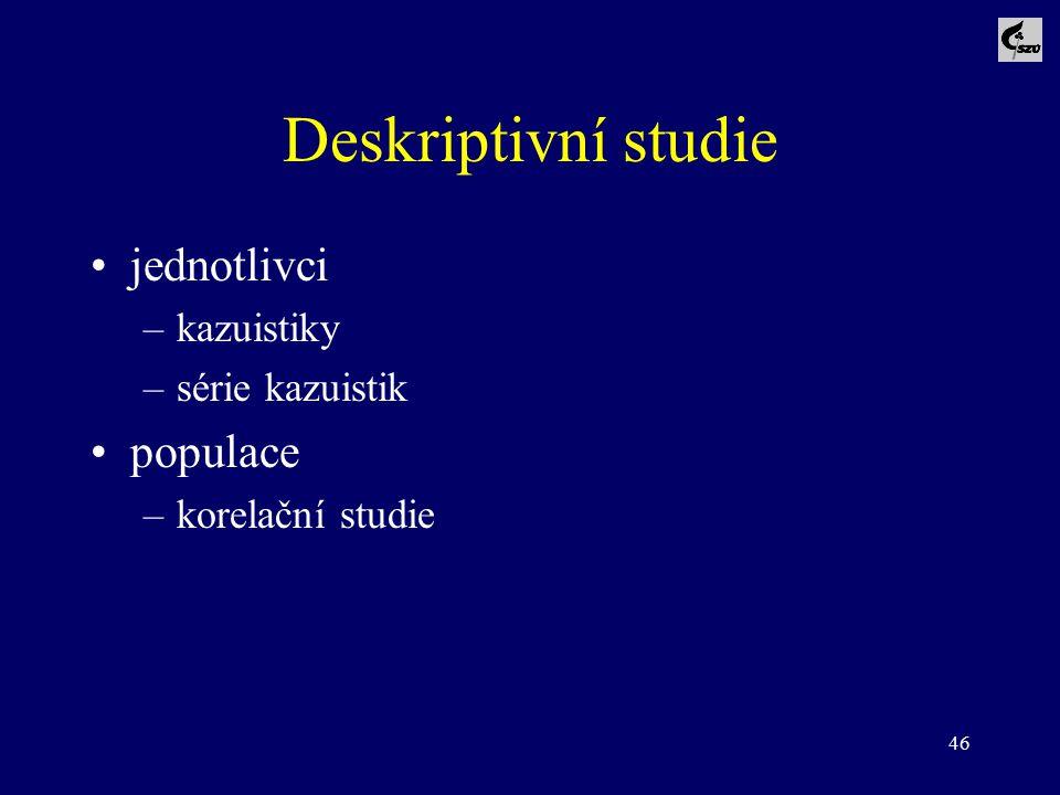 46 Deskriptivní studie jednotlivci –kazuistiky –série kazuistik populace –korelační studie