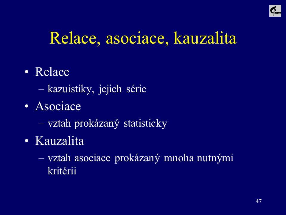47 Relace, asociace, kauzalita Relace –kazuistiky, jejich série Asociace –vztah prokázaný statisticky Kauzalita –vztah asociace prokázaný mnoha nutným