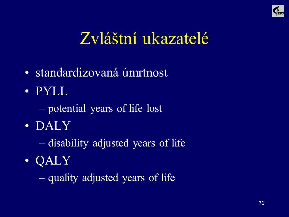 71 Zvláštní ukazatelé standardizovaná úmrtnost PYLL –potential years of life lost DALY –disability adjusted years of life QALY –quality adjusted years