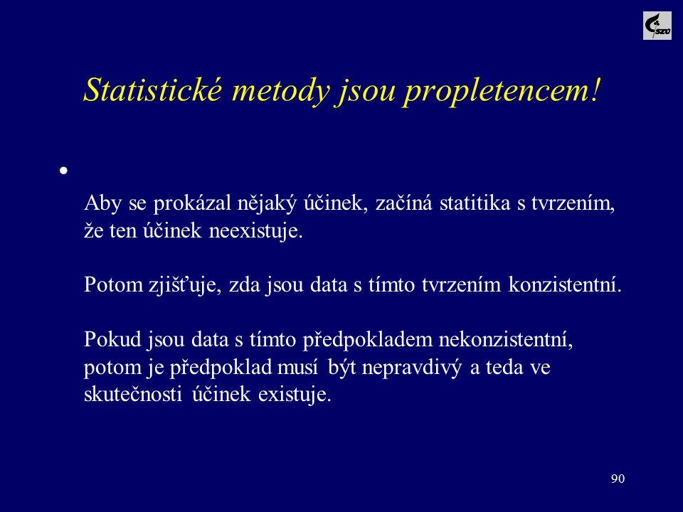 90 Statistické metody jsou propletencem! Aby se prokázal nějaký účinek, začíná statitika s tvrzením, že ten účinek neexistuje. Potom zjišťuje, zda jso
