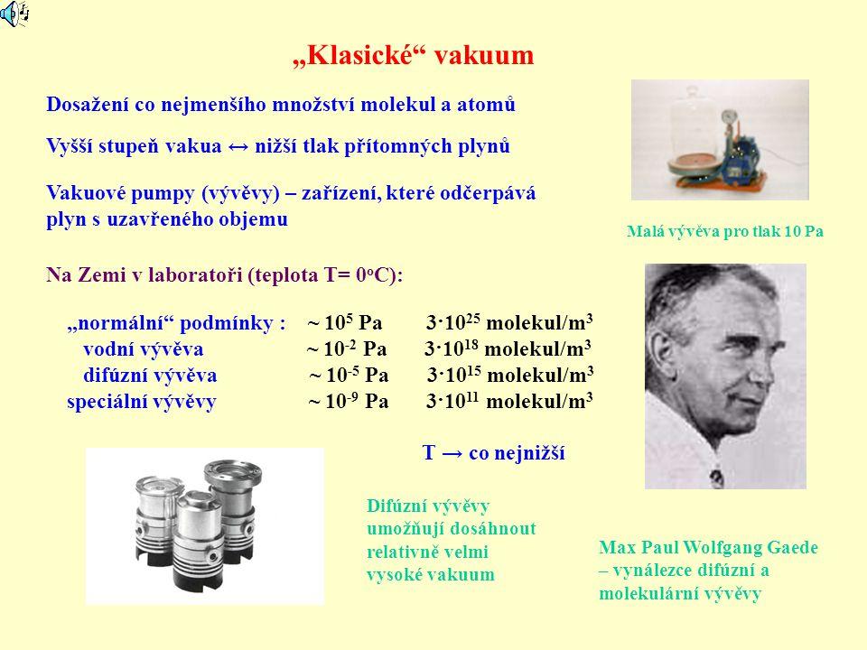 """""""Klasické"""" vakuum Dosažení co nejmenšího množství molekul a atomů Vakuové pumpy (vývěvy) – zařízení, které odčerpává plyn s uzavřeného objemu Vyšší st"""