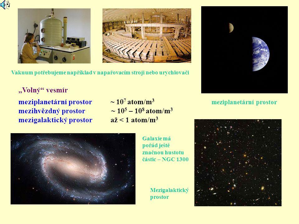 """""""Volný"""" vesmír meziplanetární prostor ~ 10 7 atom/m 3 mezihvězdný prostor ~ 10 5 – 10 8 atom/m 3 mezigalaktický prostor až < 1 atom/m 3 Vakuum potřebu"""