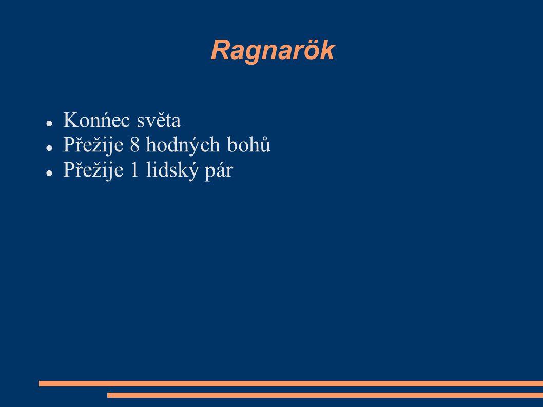 Ragnarök Konńec světa Přežije 8 hodných bohů Přežije 1 lidský pár