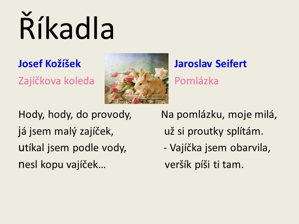 Říkadla Josef Kožíšek Jaroslav Seifert Zajíčkova koleda Pomlázka Hody, hody, do provody, Na pomlázku, moje milá, j á jsem malý zajíček, už si proutky splítám.