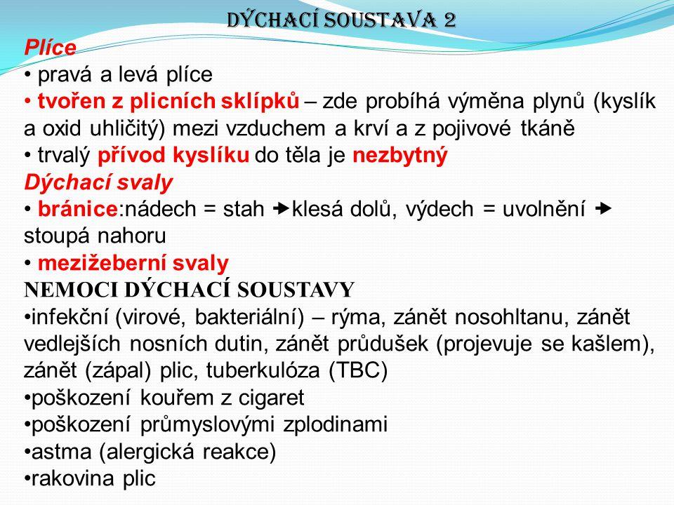 Dýchací soustava 2 Plíce pravá a levá plíce tvořen z plicních sklípků – zde probíhá výměna plynů (kyslík a oxid uhličitý) mezi vzduchem a krví a z pojivové tkáně trvalý přívod kyslíku do těla je nezbytný Dýchací svaly bránice:nádech = stah  klesá dolů, výdech = uvolnění  stoupá nahoru mezižeberní svaly NEMOCI DÝCHACÍ SOUSTAVY infekční (virové, bakteriální) – rýma, zánět nosohltanu, zánět vedlejších nosních dutin, zánět průdušek (projevuje se kašlem), zánět (zápal) plic, tuberkulóza (TBC) poškození kouřem z cigaret poškození průmyslovými zplodinami astma (alergická reakce) rakovina plic