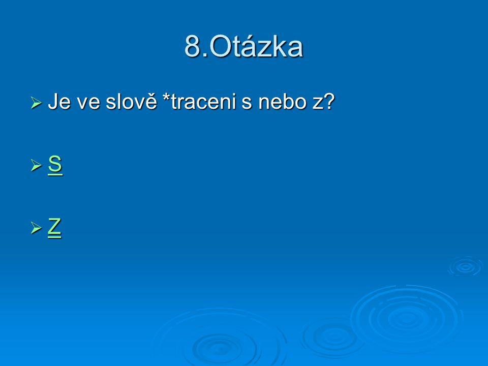 8.Otázka  Je ve slově *traceni s nebo z?  S S  Z Z
