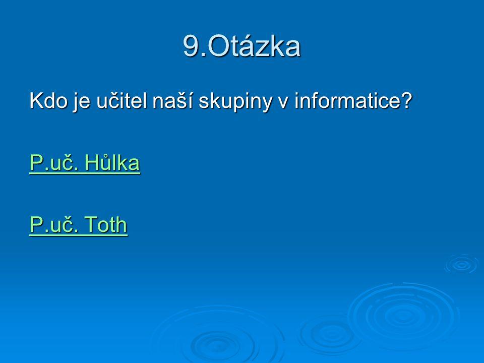 9.Otázka Kdo je učitel naší skupiny v informatice? P.uč. Hůlka P.uč. Hůlka P.uč. Toth P.uč. Toth