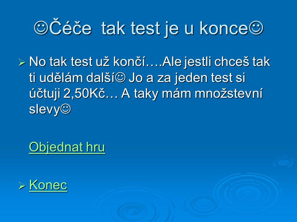 Čéče tak test je u konce Čéče tak test je u konce  No tak test už končí….Ale jestli chceš tak ti udělám další Jo a za jeden test si účtuji 2,50Kč… A