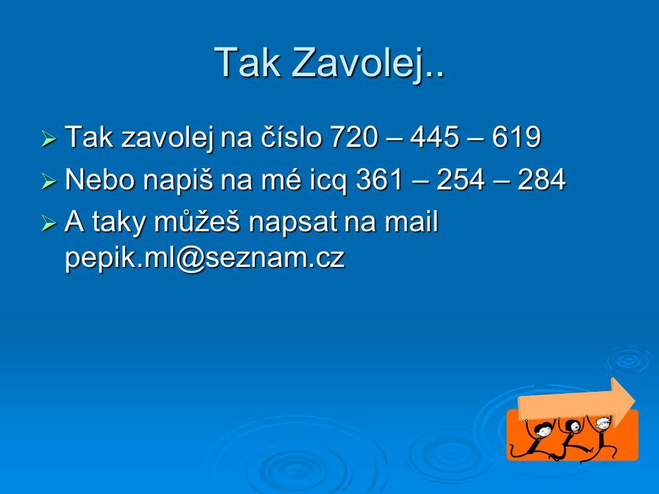 Tak Zavolej..  Tak zavolej na číslo 720 – 445 – 619  Nebo napiš na mé icq 361 – 254 – 284  A taky můžeš napsat na mail pepik.ml@seznam.cz