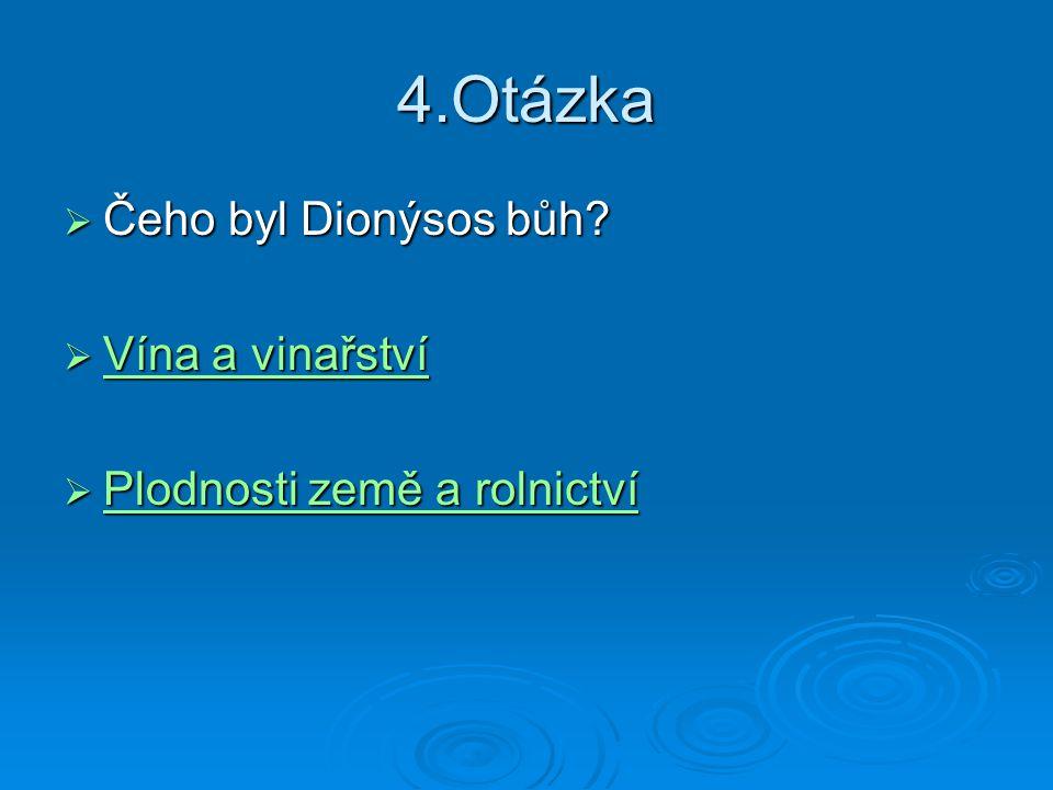 4.Otázka  Čeho byl Dionýsos bůh?  Vína a vinařství Vína a vinařství Vína a vinařství  Plodnosti země a rolnictví Plodnosti země a rolnictví Plodnos