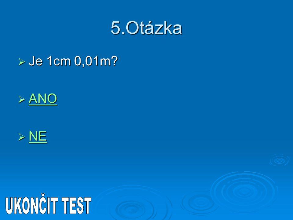 5.Otázka  Je 1cm 0,01m?  ANO ANO  NE NE