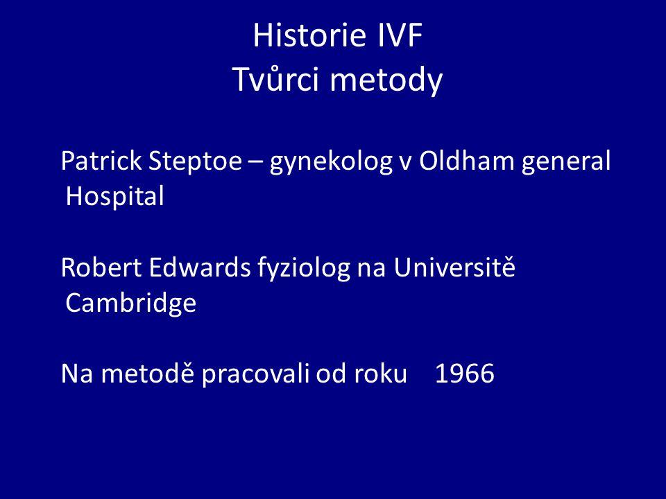 Historie IVF Tvůrci metody Patrick Steptoe – gynekolog v Oldham general Hospital Robert Edwards fyziolog na Universitě Cambridge Na metodě pracovali od roku 1966