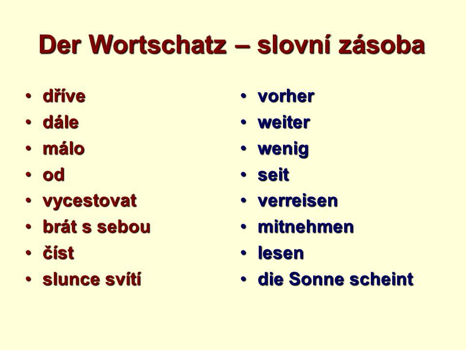 Der Wortschatz – slovní zásoba průběh dneprůběh dne severní Německoseverní Německo noční klidnoční klid svačinasvačina pamětihodnostpamětihodnost cestovní zavazadlocestovní zavazadlo kurz němčinykurz němčiny letadloletadlo der Tagesablaufder Tagesablauf NorddeutschlandNorddeutschland die Nachtruhedie Nachtruhe die Zwischenmahlzeitdie Zwischenmahlzeit die Sehenswürdigkeitdie Sehenswürdigkeit das Reisegepäckdas Reisegepäck der Deutschkursder Deutschkurs das Flugzeugdas Flugzeug