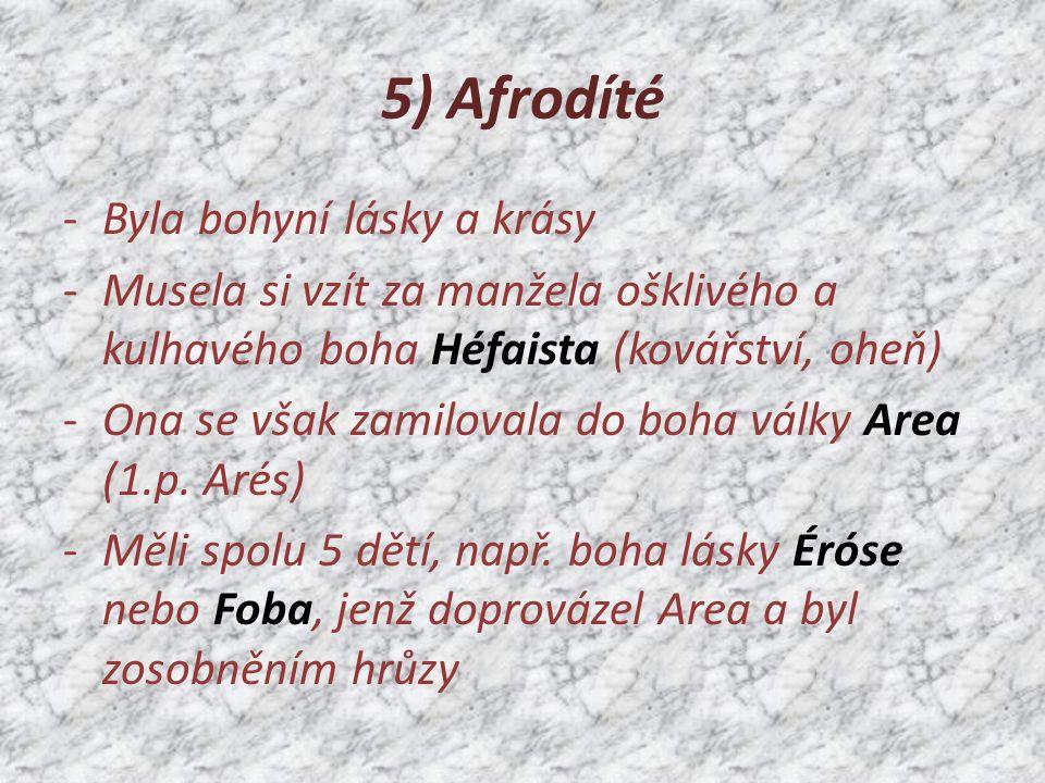 5) Afrodíté -Byla bohyní lásky a krásy -Musela si vzít za manžela ošklivého a kulhavého boha Héfaista (kovářství, oheň) -Ona se však zamilovala do boha války Area (1.p.