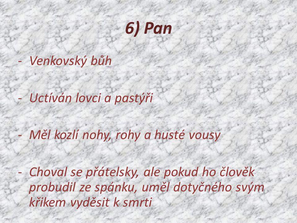 6) Pan -Venkovský bůh -Uctíván lovci a pastýři -Měl kozlí nohy, rohy a husté vousy -Choval se přátelsky, ale pokud ho člověk probudil ze spánku, uměl dotyčného svým křikem vyděsit k smrti