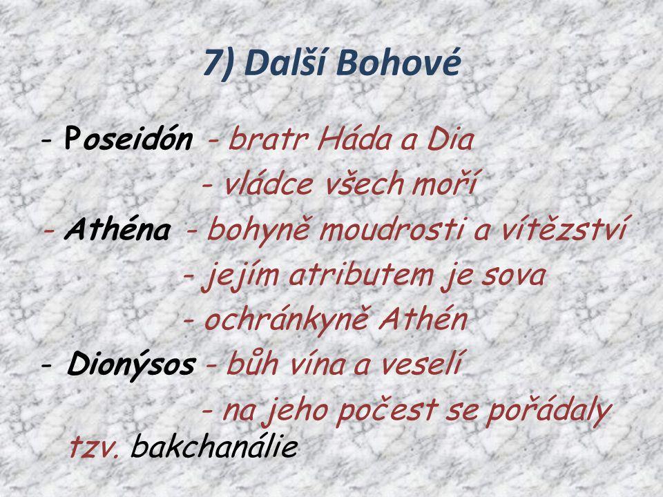 7) Další Bohové -Poseidón - bratr Háda a Dia - vládce všech moří - Athéna - bohyně moudrosti a vítězství - jejím atributem je sova - ochránkyně Athén -Dionýsos - bůh vína a veselí - na jeho počest se pořádaly tzv.