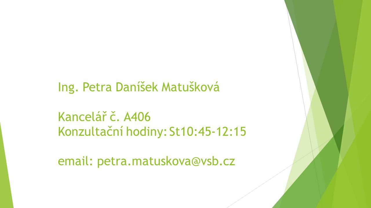 Ing. Petra Daníšek Matušková Kancelář č. A406 Konzultační hodiny:St10:45-12:15 email: petra.matuskova@vsb.cz