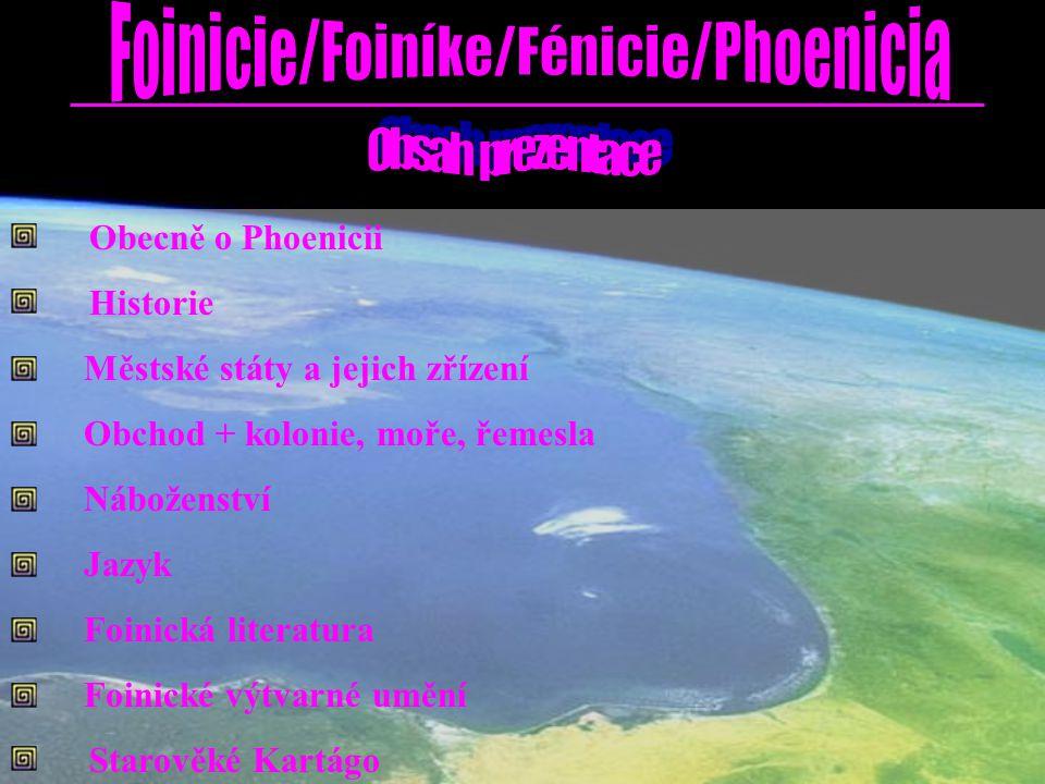 k názvu - označení Foinikie, Foinície, Fénicie či Phoenikie - z řeského foinix či foinós [nachové (purpurové) barvivo mořských plžů] - sami Canaani nebo Kenaani (Řekové volali Phoiniki) / Kanaán oblast na pobřeží Sýrie (od Nahr el-Kelb na S k hoře Karmel na J) - chráněná pohořími Libanon a Antilibanon - na východním pobřeží Středozemního moře od 3000 BC (první zmínky) do 64 BC (pod nadvládu Říma) zaměření – hlavně námořní obchod + řemesla (textilie – purpurové barvivo, sklo - čiré,…) - založení řady osad a koloníí (Kartágo,…) zřízení – městské státy (v čele král) nejvýznamnější města (státy) - (Byblos, Sidón, Akko, Berytos, … – na pobřeží) - Arad, Týr,… - na pobřežních ostrovech hlavní město - 2 000 BC – Sidón; později Týr (založen 1200 BC) foiničtina – první hláskové písmo (22 hlásek) - málo písemných záznamů velké množství dřeva (borovice, cypřiše, libanonský cedr) – zdroj pro okolí polyteistické náboženství (řada významných bohů, nej.