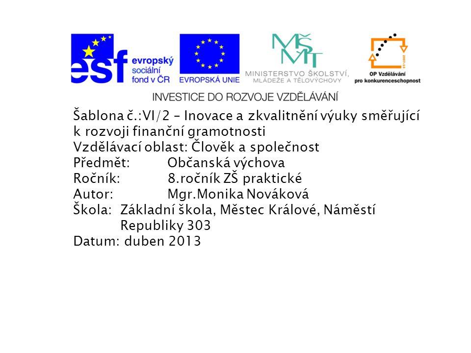 Šablona č.:VI/2 – Inovace a zkvalitnění výuky směřující k rozvoji finanční gramotnosti Vzdělávací oblast: Člověk a společnost Předmět:Občanská výchova