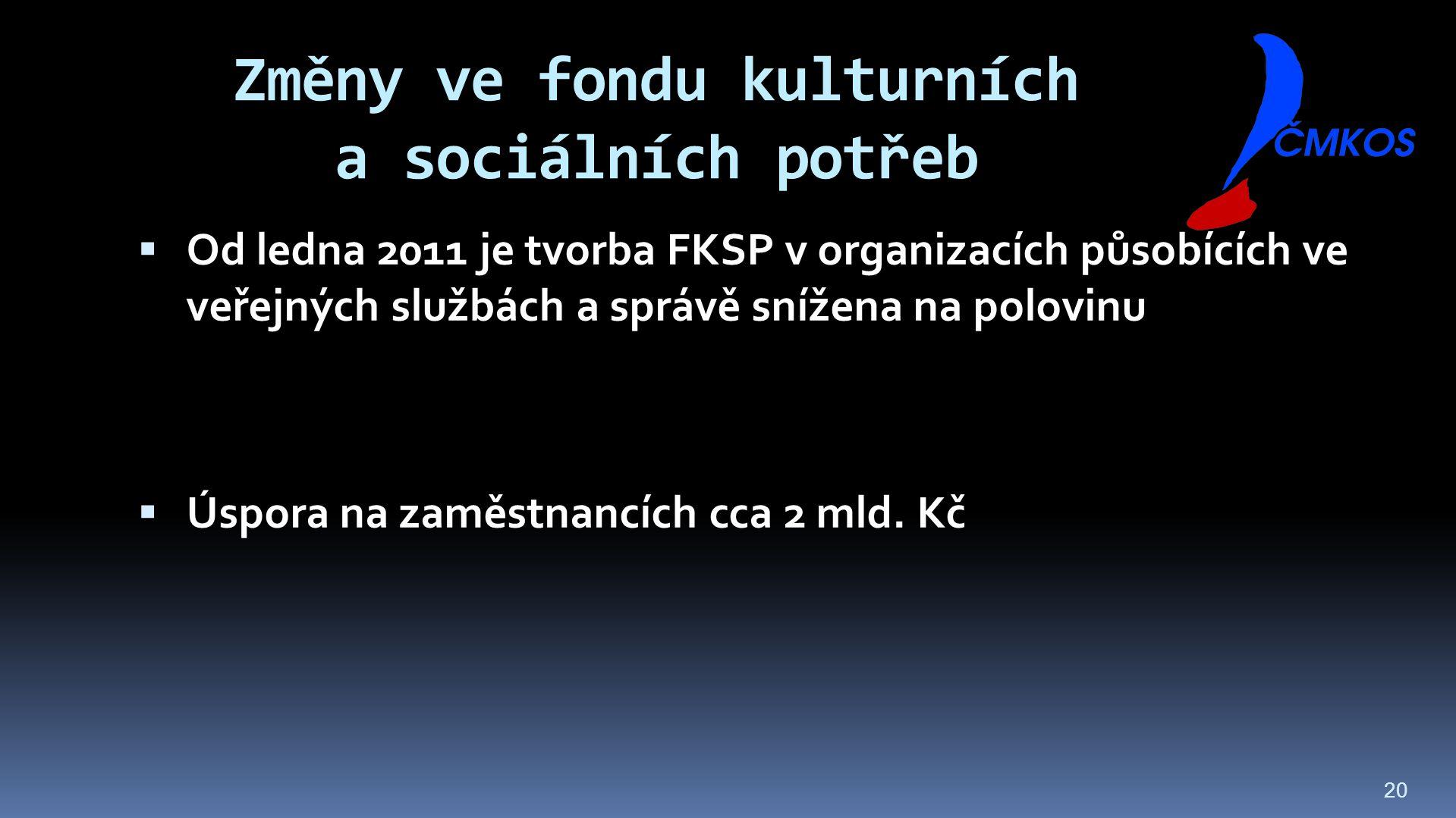 20 Změny ve fondu kulturních a sociálních potřeb  Od ledna 2011 je tvorba FKSP v organizacích působících ve veřejných službách a správě snížena na polovinu  Úspora na zaměstnancích cca 2 mld.