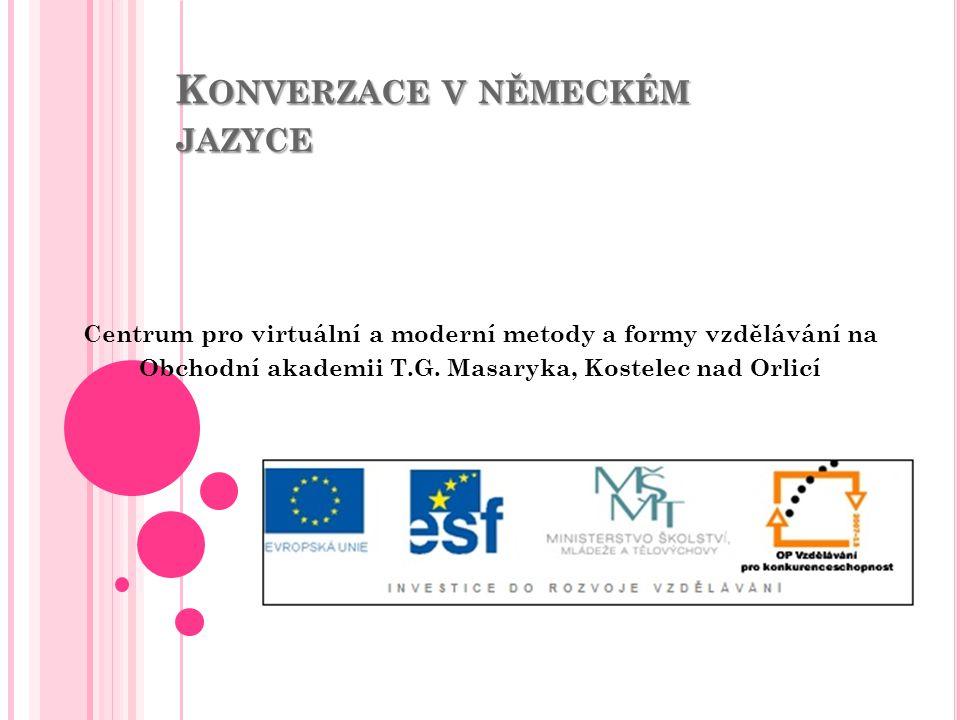 K ONVERZACE V NĚMECKÉM JAZYCE Centrum pro virtuální a moderní metody a formy vzdělávání na Obchodní akademii T.G.