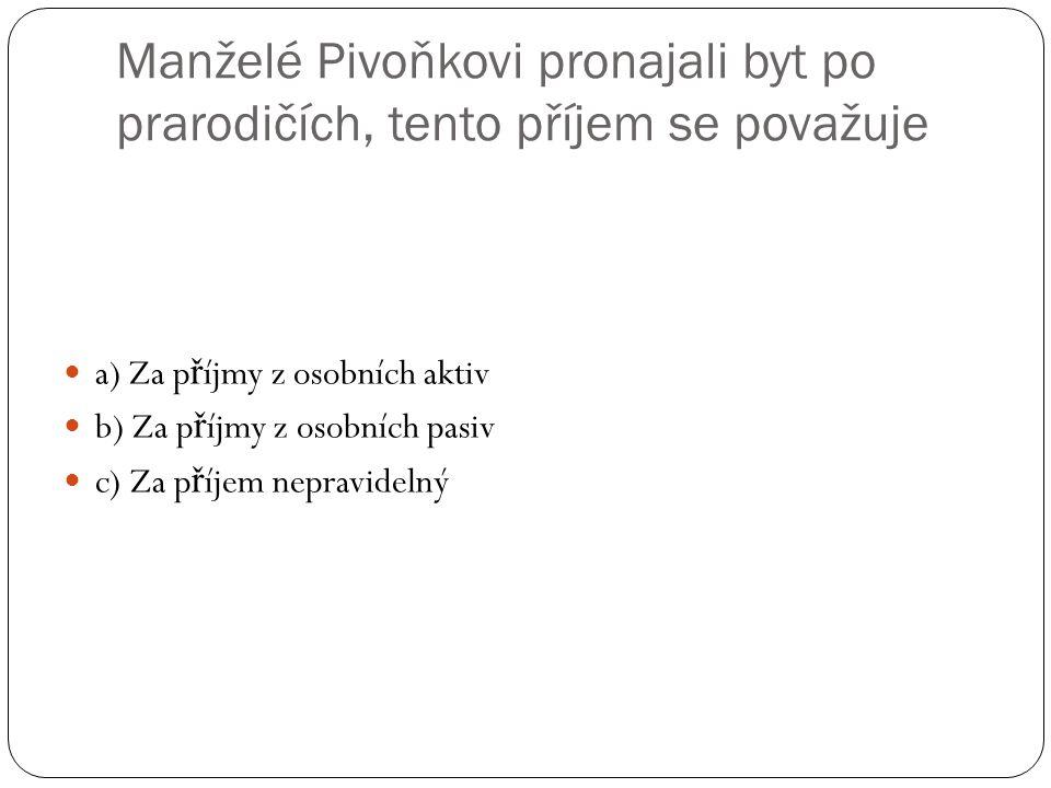 Manželé Pivoňkovi pronajali byt po prarodičích, tento příjem se považuje a) Za p ř íjmy z osobních aktiv b) Za p ř íjmy z osobních pasiv c) Za p ř íjem nepravidelný