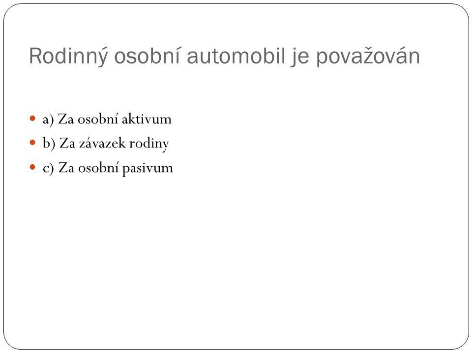 Rodinný osobní automobil je považován a) Za osobní aktivum b) Za závazek rodiny c) Za osobní pasivum